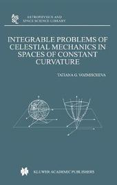 Integrable Problems of Celestial Mechanics in Spaces of Constant Curvature by T G Vozmischeva