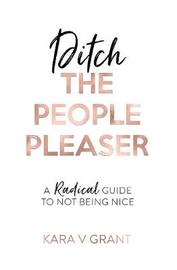 Ditch the People Pleaser by Kara V Grant