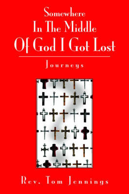Somewhere in the Middle of God I Got Lost: Journeys by Rev. Tom Jennings