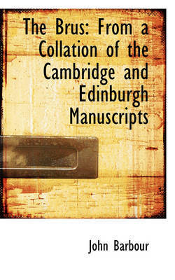 The Brus: From a Collation of the Cambridge and Edinburgh Manuscripts by John Barbour