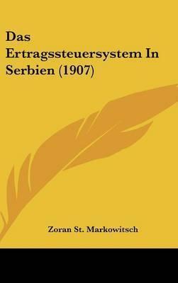Das Ertragssteuersystem in Serbien (1907) by Zoran St Markowitsch