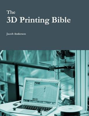 The 3D Printing Bible by Jacob Anderson
