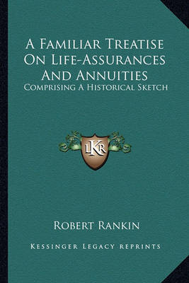 A Familiar Treatise on Life-Assurances and Annuities: Comprising a Historical Sketch by Robert Rankin