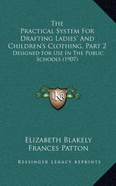 The Practical System for Drafting Ladies' and Children's Clothing, Part 2: Designed for Use in the Public Schools (1907) by Elizabeth Blakely