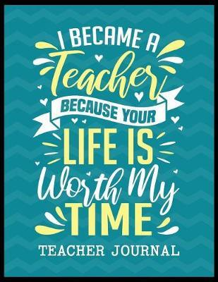 I Became a Teacher Because Your Life is Worth My Time Teacher Journal by Christina Romero