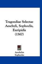 Tragoediae Selectae Aeschyli, Sophoclis, Euripidis (1567) by * Euripides