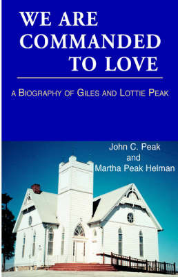 We Are Commanded to Love: A Biography of Giles Mason Peak, 1866-1899 and Lottie Borum Peak, 1867-1956 by John C. Peak