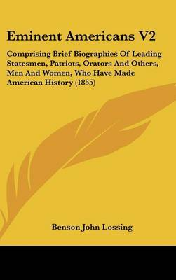 Eminent Americans V2: Comprising Brief Biographies of Leading Statesmen, Patriots, Orators and Others, Men and Women, Who Have Made American History (1855) by Professor Benson John Lossing
