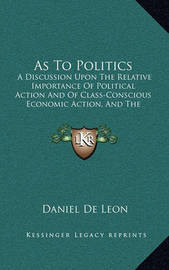 As to Politics as to Politics: A Discussion Upon the Relative Importance of Political Actioa Discussion Upon the Relative Importance of Political Action and of Class-Conscious Economic Action, and the Urgent Necn and of Class-Conscious Economic Action, an by Daniel De Leon