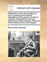 Reflections on the Various Effects of Love, According to the Contrary Dispositions of the Persons on Whom It Operates. Collected from the Best Ancient and Modern Histories. Intermix'd with the Latest Amours and Intrigues by Eliza Fowler Haywood
