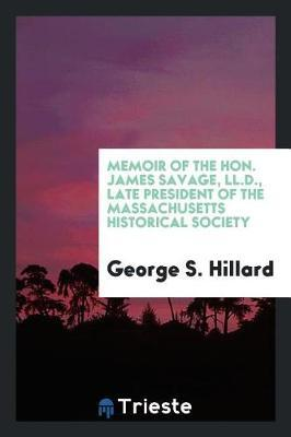 Memoir of the Hon. James Savage, LL.D., Late President of the Massachusetts Historical Society by George S. Hillard