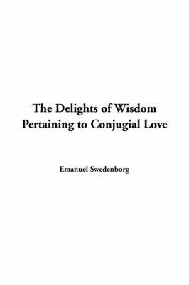 The Delights of Wisdom Pertaining to Conjugial Love by Emanuel Swedenborg image