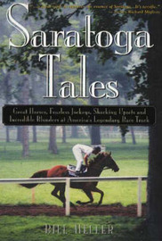 Saratoga Tales: Great Horses, Fearless Jockeys, Shocking Upsets and Incredible Blunders at America's Legendary Race Track by Bill Heller image