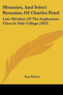 Memoirs, And Select Remains, Of Charles Pond: Late Member Of The Sophomore Class In Yale College (1829)