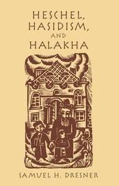 Heschel, Hasidism and Halakha by Samuel H. Dresner