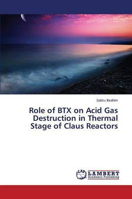 Role of Btx on Acid Gas Destruction in Thermal Stage of Claus Reactors by Ibrahim Salisu