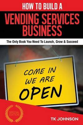 How to Build a Vending Services Business (Special Edition): The Only Book You Need to Launch, Grow & Succeed by T K Johnson image