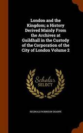 London and the Kingdom; A History Derived Mainly from the Archives at Guildhall in the Custody of the Corporation of the City of London Volume 2 by Reginald Robinson Sharpe image