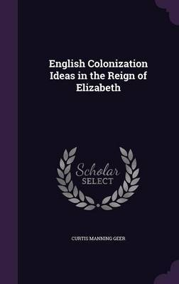 English Colonization Ideas in the Reign of Elizabeth by Curtis Manning Geer image