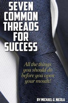 7 Common Threads for Success: All the Things You Should Do Before You Open Your Mouth by Michael J. Nicola image