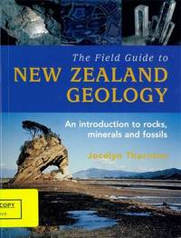 The Field Guide To New Zealand Geology, by Jocelyn Thornton