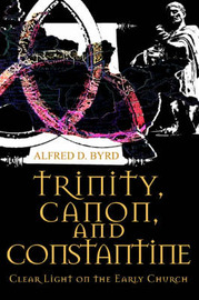 Trinity, Canon, and Constantine: Clear Light on the Early Church by Alfred D. Byrd