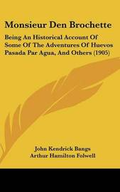 Monsieur Den Brochette: Being an Historical Account of Some of the Adventures of Huevos Pasada Par Agua, and Others (1905) by Arthur Hamilton Folwell