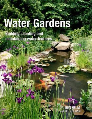 Water Gardens: Building, Planting and Maintaining Water Features by Ben Helm