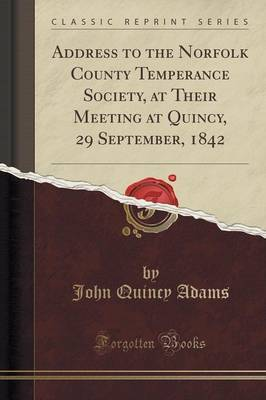 Address to the Norfolk County Temperance Society, at Their Meeting at Quincy, 29 September, 1842 (Classic Reprint) by John Quincy Adams