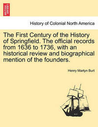 The First Century of the History of Springfield. the Official Records from 1636 to 1736, with an Historical Review and Biographical Mention of the Founders.Vol. I. by Henry Martyn Burt