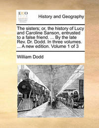 The Sisters; Or, the History of Lucy and Caroline Sanson, Entrusted to a False Friend. ... by the Late REV. Dr. Dodd. in Three Volumes. ... a New Edition. Volume 1 of 3 by William Dodd