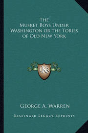 The Musket Boys Under Washington or the Tories of Old New York by George A. Warren