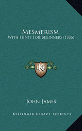 Mesmerism: With Hints for Beginners (1886) by John James
