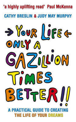 Your Life Only a Gazillion Times Better: A Practical Guide to Creating the Life of Your Dreams by Cathy Breslin