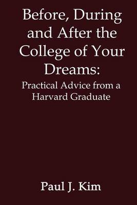 Before, during and after the College of Your Dreams: Practical Advice from a Harvard Graduate by Paul J. Kim image