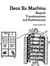 Deus Ex Machina: Biopunk, Transhumanism, and Posthumanism by Coleman Andracki