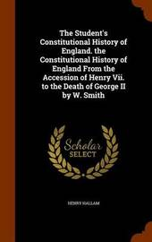 The Student's Constitutional History of England. the Constitutional History of England from the Accession of Henry VII. to the Death of George II by W. Smith by Henry Hallam image