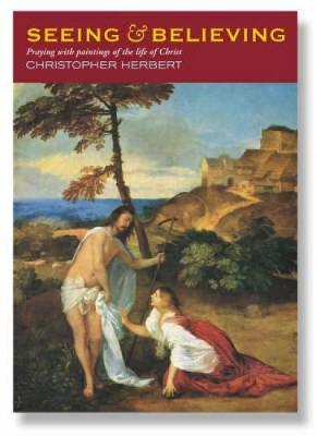 Seeing and Believing: Praying with Paintings of the Life of Christ by Christopher Herbert image