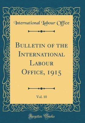 Bulletin of the International Labour Office, 1915, Vol. 10 (Classic Reprint) by International Labour Office image