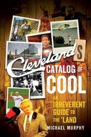 Cleveland`s Catalog of Cool - An Irreverent Guide to the Land by Michael Murphy