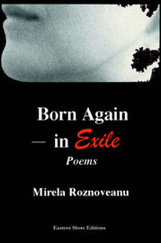 Born Again--In Exile: Poems in the Original American& in Translation (from the Romanian) by Mirela Roznoveanu
