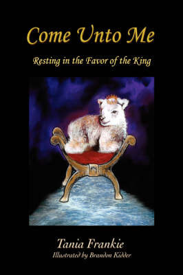Come Unto Me: Resting in the Favor of the King by Tania Frankie