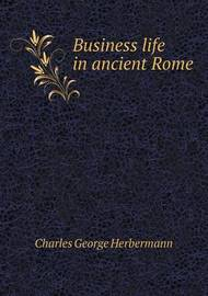 Business Life in Ancient Rome by Charles George Herbermann