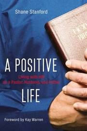 A Positive Life: Living with HIV as a Pastor, Husband, and Father by Shane Stanford image