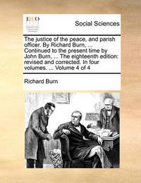 The Justice of the Peace, and Parish Officer. by Richard Burn, ... Continued to the Present Time by John Burn, ... the Eighteenth Edition: Revised and Corrected. in Four Volumes. ... Volume 4 of 4 by Richard Burn