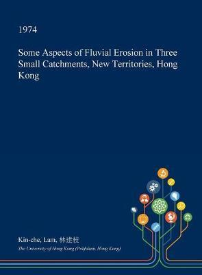 Some Aspects of Fluvial Erosion in Three Small Catchments, New Territories, Hong Kong by Kin-Che Lam