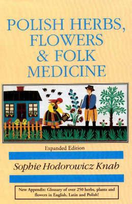 Polish Herbs, Flowers and Folk Medicine by Sophie Hodorowicz Knab