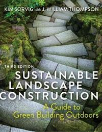 Sustainable Landscape Construction, Third Edition by Kim Sorvig