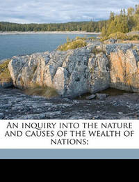 An Inquiry Into the Nature and Causes of the Wealth of Nations; by Adam Smith