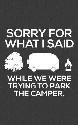 Sorry For What I Said While We Were Trying To Park The Camper by Sorry For What I Said